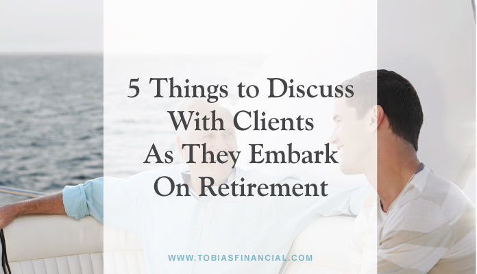 5 Things To Discuss With Your Clients As They Embark On Retirement