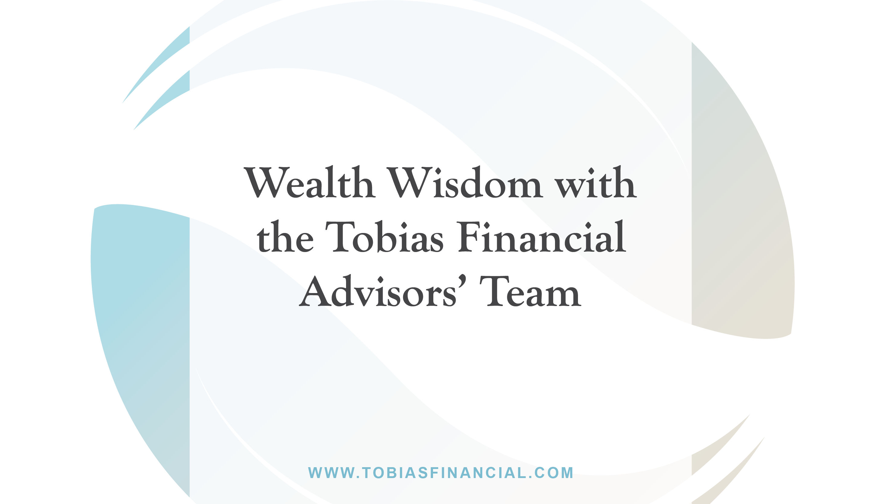 Wealth Wisdom with the Tobias Financial Advisors' Team