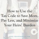 How to Use the Tax Code to Save More, Pay Less, and Minimize Your Heirs' Burden