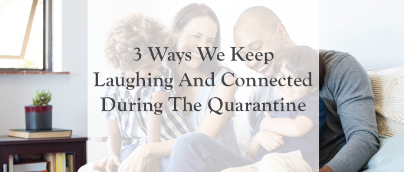 3 Ways We Keep Laughing And Connected During The Quarantine