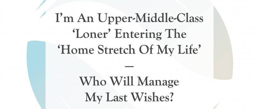 I'm An Upper-Middle-Class 'Loner' Entering the 'Home Stretch of My Life' — Who Will Manage My Last Wishes?