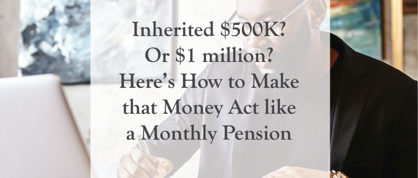 Inherited $500K? Or $1 million? Here's How to Make that Money Act like a Monthly Pension