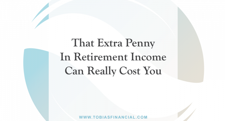 That Extra Penny In Retirement Income Can Really Cost You