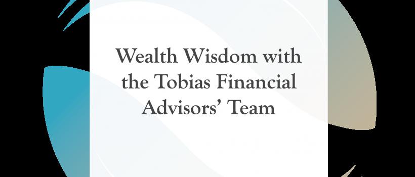 Wealth Wisdom with the Tobias Financial Advisors' Team