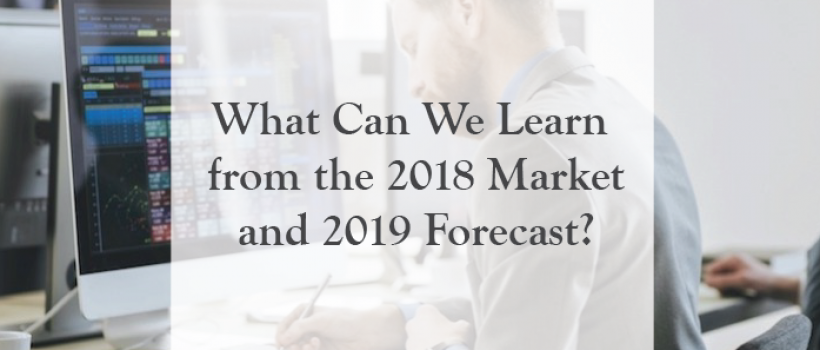 What Can We Learn from the 2018 Market and 2019 Forecast?