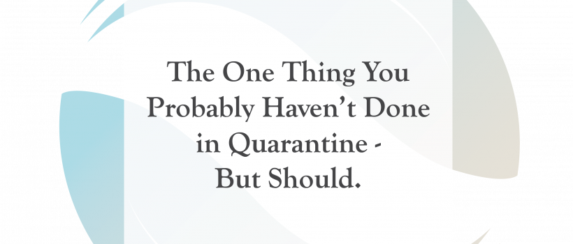 The One Thing You Probably Haven't Done in Quarantine – But Should.