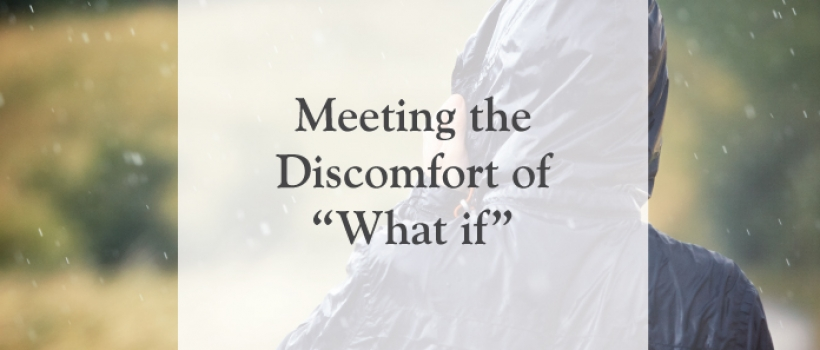 "Meeting the Discomfort of ""What if"""
